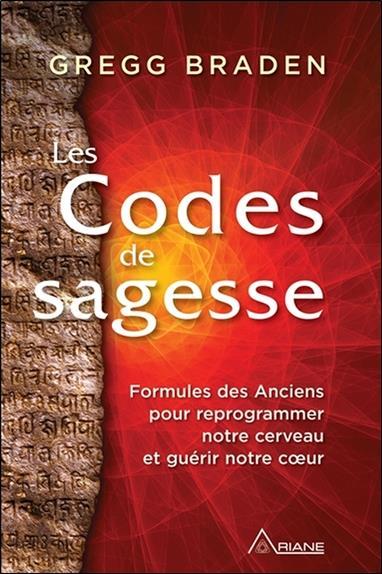 LES CODES DE SAGESSE - FORMULES DES ANCIENS POUR REPROGRAMMER NOTRE CERVEAU ET GUERIR NOTRE COEUR