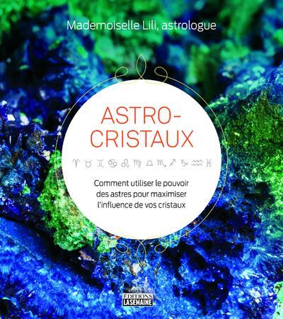 ASTRO-CRISTAUX - COMMENT UTILISER LE POUVOIR DES ASTRES POUR MAXIMISER L'INFLUENCE DE VOS CRISTAUX