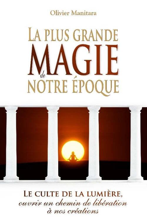 PLUS GRANDE MAGIE DE NOTRE EPOQUE (LA) : LE CULTE DE LA LUMIERE, OUVRIR UN CHEMIN DE LIBERATION A NO