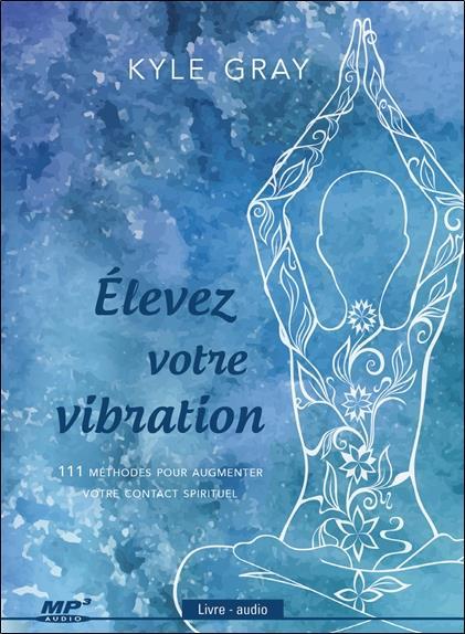 ELEVEZ VOTRE VIBRATION - 111 METOHDES POUR AUGMENTER VOTRE CONTACT SPIRITUEL - LIVRE AUDIO CD MP3