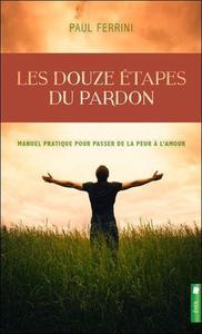 LES DOUZE ETAPES DU PARDON - MANUEL PRATIQUE POUR PASSER DE LA PEUR A L'AMOUR