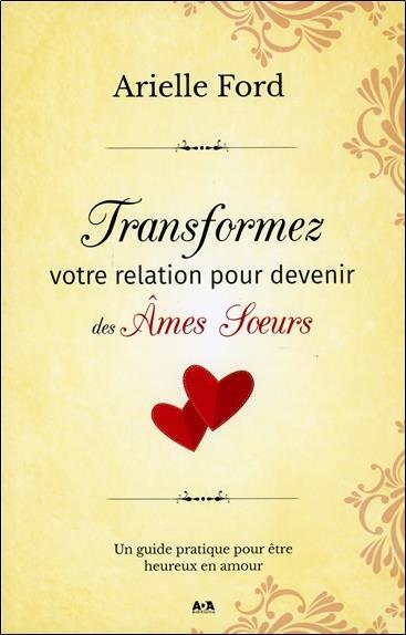 TRANSFORMEZ VOTRE RELATION POUR DEVENIR DES AMES SOEURS - UN GUIDE PRATIQUE POUR ETRE HEUREUX EN AMO