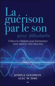 LA GUERISON PAR LE SON POUR DEBUTANTS - UTILISER LA VIBRATION POUR HARMONISER VOTRE SANTE ET VOTRE B