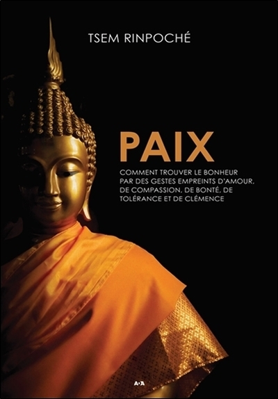 PAIX - COMMENT TROUVER LE BONHEUR PAR DES GESTES EMPREINTS D'AMOUR, DE COMPASSION, DE BONTE, DE TOLE