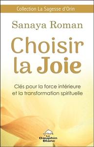 CHOISIR LA JOIE - CLES POUR LA FORCE INTERIEURE ET LA TRANSFORMATION SPIRITUELLE