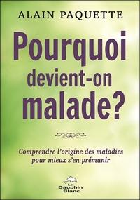 POURQUOI DEVIENT-ON MALADE ? COMPRENDRE L'ORIGINE DES MALADIES POUR MIEUX S'EN PREMUNIR