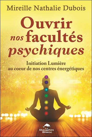 OUVRIR NOS FACULTES PSYCHIQUES - INITIATION LUMIERE AU COEUR DE NOS CENTRES ENERGETIQUES