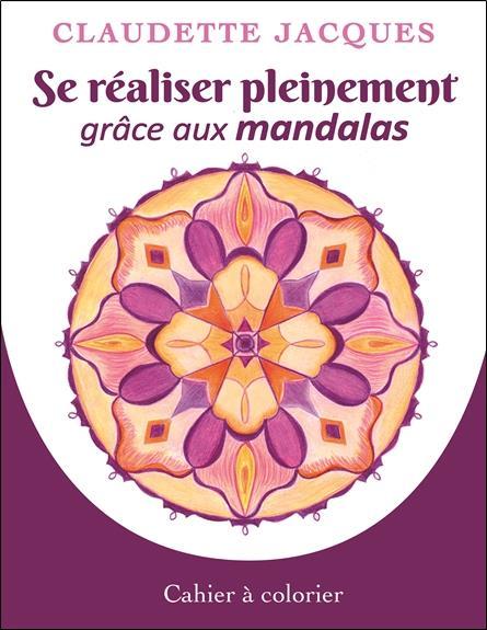 SE REALISER PLEINEMENT GRACE AUX MANDALAS - CAHIER A COLORIER