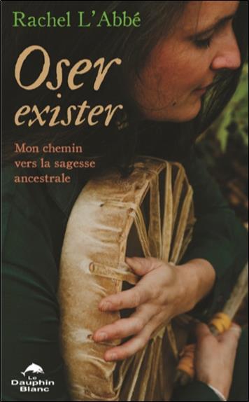 OSER EXISTER - MON CHEMIN VERS LA SAGESSE ANCESTRALE