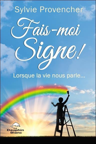 FAIS-MOI SIGNE ! LORSQUE LA VIE NOUS PARLE...