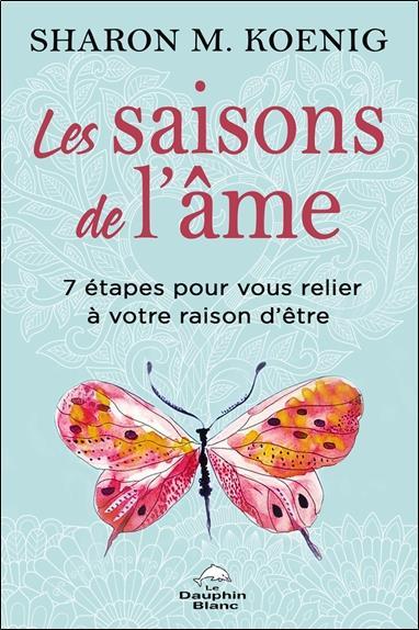 LES SAISONS DE L'AME - 7 ETAPES POUR VOUS RELIER A VOTRE RAISON D'ETRE