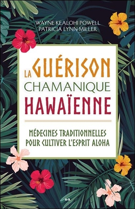 LA GUERISON CHAMANIQUE HAWAIENNE - MEDECINES TRADITIONNELLES POUR CULTIVER L'ESPRIT ALOHA