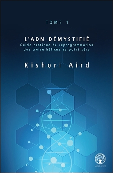 L'ADN DEMYSTIFIE TOME 1 - GUIDE PRATIQUE DE REPROGRAMMATION DES TREIZE HELICES AU POINT ZERO