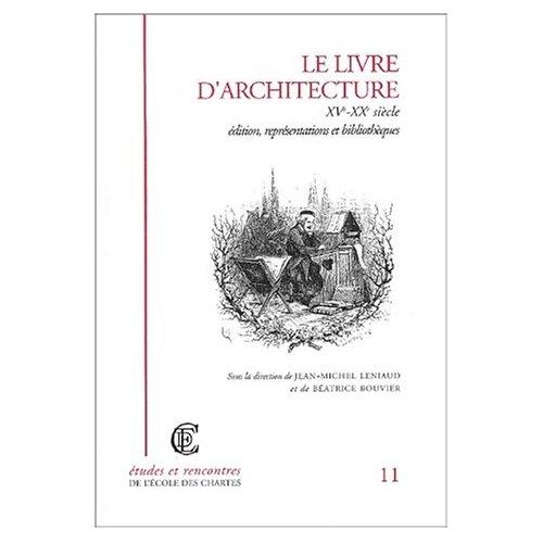 LE LIVRE D ARCHITECTURE, XVE-XXE SIECLE. EDITION, REPRESENTATIONS ET BIBLIOTHEQUES