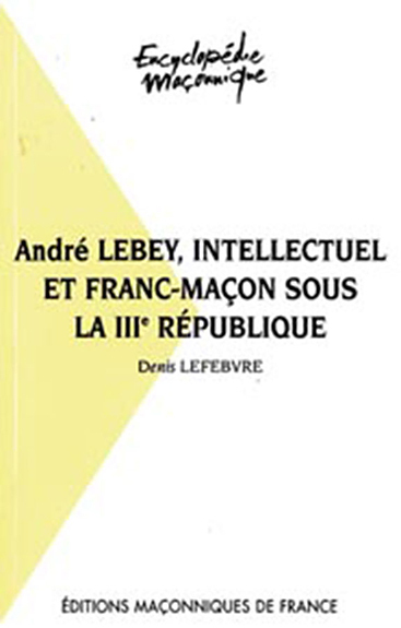 ANDRE LEBEY, INTELLECTUEL ET FRANC-MACON SOUS LA IIIE REPUBLIQUE