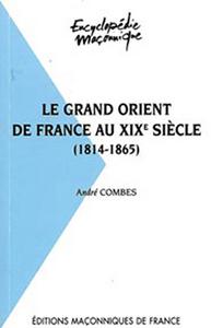 LE GRAND ORIENT DE FRANCE AU XIXE SIECLE 1814 - 1865