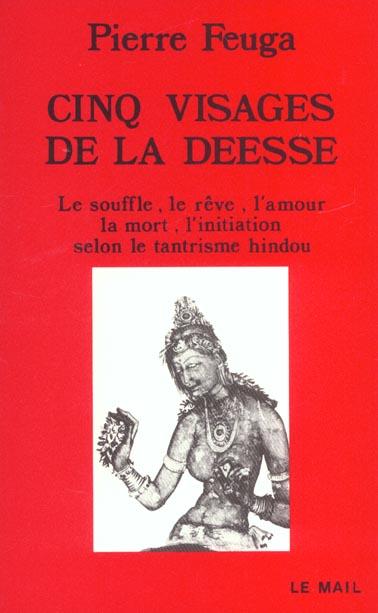 CINQ VISAGES DE LA DEESSE - LE SOUFFLE, LE REVE, L'AMOUR, LA MORT, L'INITIATION SELON LE TANTRISME H
