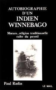 AUTOBIOGRAPHIE D'UN INDIEN WINNEBAGO - MOEURS, RELIGION TRADITIONNELLE, CULTE DU PEYOTL