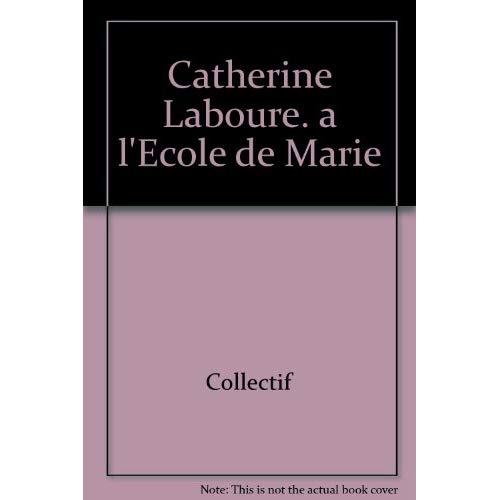 CATHERINE LABOURE. A L'ECOLE DE MARIE