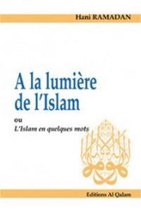 A LA LUMIERE DE L'ISLAM OU L'ISLAM EN QUELQUES MOTS
