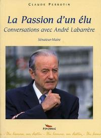 LA PASSION D'UN ELU : CONVERSATIONS AVEC ANDRE LABARRERE, SENATEUR-MAIRE DE PAU