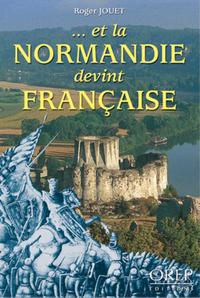 ...ET LA NORMANDIE DEVINT FRANCAISE...