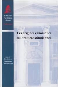 LES ORIGINES CANONIQUES DU DROIT CONSTITUTIONNEL - SOUS LA DIRECTION DE DOMINIQUE CHAGNOLLAUD