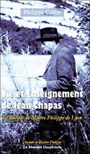 VIE ET ENSEIGNEMENT DE JEAN CHAPAS - LE DISCIPLE DE MAITRE PHILIPPE DE LYON