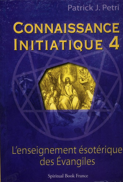 CONNAISSANCE INITIATIQUE 4 : L ENSEIGNEMENT ESOTERIQUE DES EVANGILES