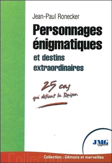PERSONNAGES ENIGMATIQUES ET DESTINS EXTRAORDINAIRES - 25 CAS QUI DEFIENT LA RAISON