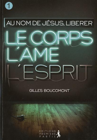 LIBERER LE CORPS L'AME ET L'ESPRIT : AU NOM DE JESUS VOL.1