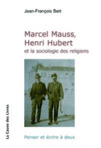 MARCEL MAUSS, HENRI HUBERT ET LA SOCIOLOGIE DES RELIGIONS : PENSER ET ECRIRE A DEUX