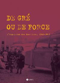 DE GRE OU DE FORCE. L'EVACUATION DES MOSELLANS. 1940-1945