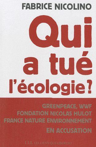 QUI A TUE L'ECOLOGIE ? - GRENPEACE,WWF, FONDATION HULOT, FRANCE NATURE ENVIRONNEMENT EN ACCUSATION