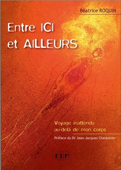 ENTRE ICI ET AILLEURS - VOYAGE INATTENDU AU-DELA DE MON CORPS