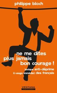 NE ME DITES PLUS JAMAIS BON COURAGE ! - LEXIQUE ANTI-DEPRIME A USAGE IMMEDIAT DES FRANCAIS.