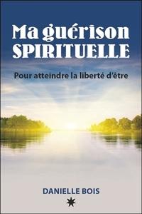MA GUERISON SPIRITUELLE - POUR ATTEINDRE LA LIBERTE D'ETRE