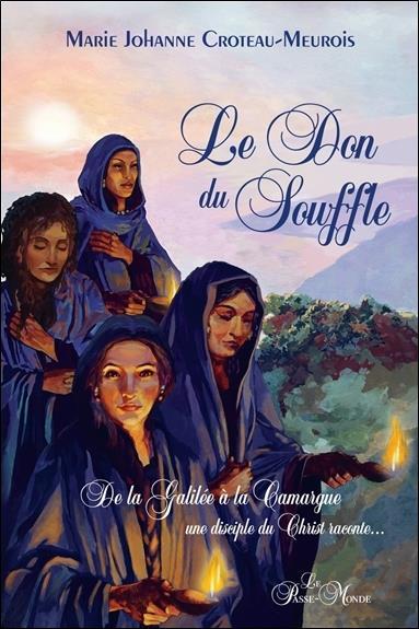 LE DON DU SOUFFLE - DE LA GALILEE A LA CAMARGUE UNE DISCIPLE DU CHRIST RACONTE...