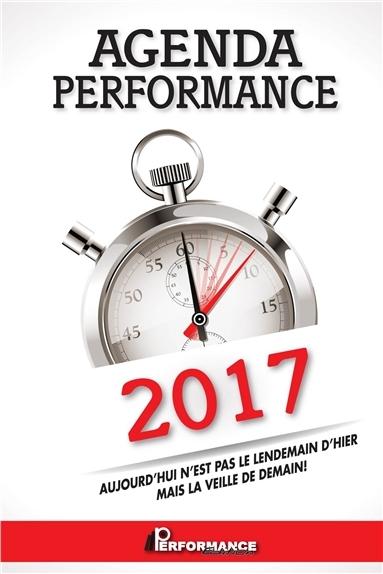 AGENDA PERFORMANCE 2017 - AUJOURD'HUI N'EST PAS LE LENDEMAIN D'HIER MAIS LA VEILLE DE DEMAIN !