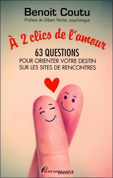 A 2 CLICS DE L'AMOUR - 63 QUESTIONS POUR ORIENTER VOTRE DESTIN SUR LES SITES DE RENCONTRES