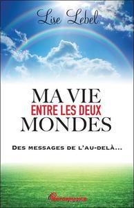 MA VIE ENTRE LES DEUX MONDES - DES MESSAGES DE L'AU-DELA...