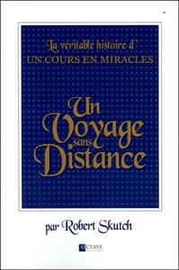 UN VOYAGE SANS DISTANCE - LA VERITABLE HISTOIRE D'UN COURS EN MIRACLES