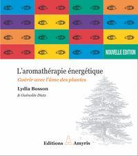AROMATHERAPIE ENERGETIQUE - GUERIR AVEC L'AME DES PLANTES