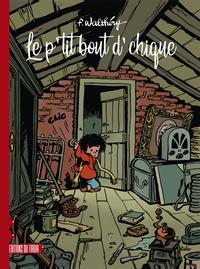 P'TIT BOUT D'CHIQUE (LE) - INTEGRALE DES 3 ALBUMS DESSINES PAR FRANCOIS WALTHERY DONT UN INEDIT DE 4