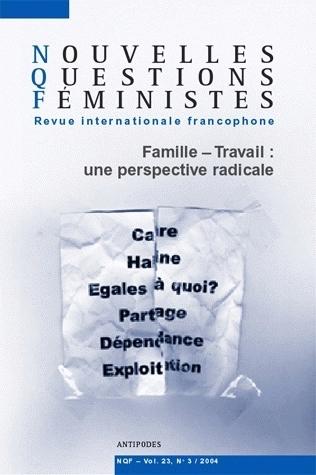 NOUVELLES QUESTIONS FEMINISTES, VOL. 23(3)/2004. FAMILLE-TRAVAIL : UN E PERSPECTIVE RADICALE