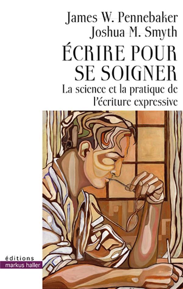 ECRIRE POUR SE SOIGNER - LA SCIENCE ET LA PRATIQUE DE L'ECRITURE EXPRESSIVE