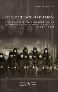 LES GLORIFICATEURS DU NOM UNE QUERELLE THEOLOGIQUE PARMI LES MOINES RUSSES DU MONT ATHOS, 1907-1914