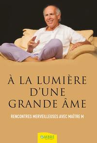 A LA LUMIERE D'UNE GRANDE AME - RENCONTRES MERVEILLEUSES AVEC MAITRE M