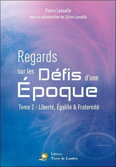 REGARDS SUR LES DEFIS D'UNE EPOQUE TOME 2 - LIBERTE, EGALITE & FRATERNITE