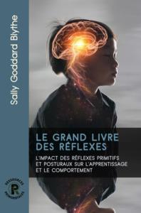 LE GRAND LIVRE DES REFLEXES - L'IMPACT DES REFLEXES PRIMITIFS ET POSTURAUX SUR L'APPRENTISSAGE ET LE